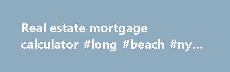 Real estate mortgage calculator #long #beach #ny #real #estate http://nef2.com/real-estate-mortgage-calculator-long-beach-ny-real-estate/  #real estate mortgage calculator # Home Financing Calculator Household Income Required (Down Payment set for minimum of 5% of Purchase Price) 10 % is the mode of 5 Year Major Bank Rates and should be used under normal 5% down programs. (See Notes ) The Household Income Required figure of $ 32,902 is the minimum...