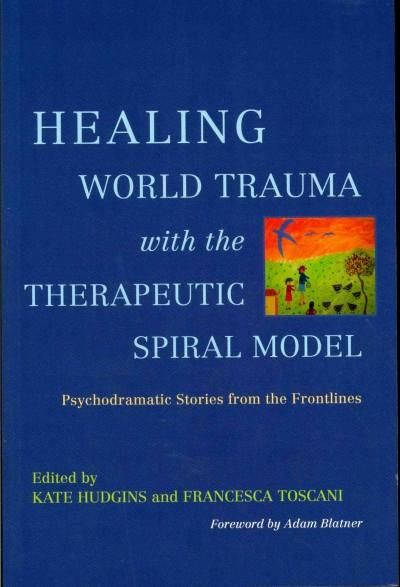 Healing World Trauma With the Therapeutic Spiral Model: Psychodramatic Stories from the Frontline