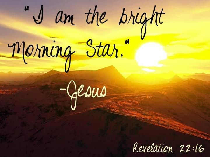 I am the bright and morning star. Jesus   ~Revelations 22:16