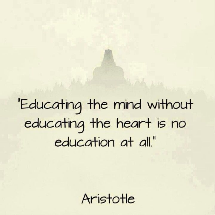 """Educating the mind without educating the heart is no education at all."" ~Aristotle"