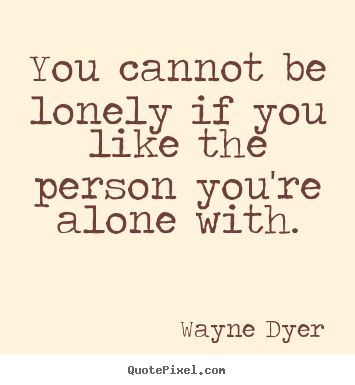 """You cannot be lonely if you like the person you're alone with."" ~Wayne #Dyer"
