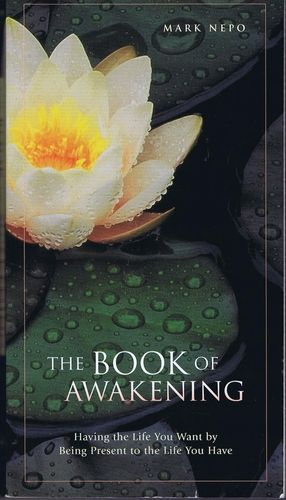 The Book of Awakening: Having the Life You Want by Being Present to the Life You Have: Mark Nepo