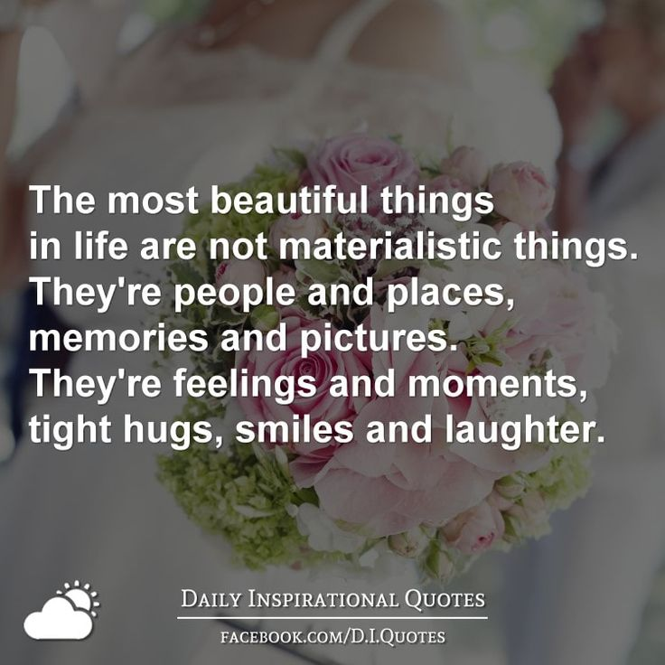 The most beautiful things in life are not materialistic things. They're people and places, memories and pictures. They're feelings and momen