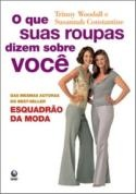 What Your Clothes Say About You: How to Look Different, Act Different and Feel Different (O que Suas Roupas Dizem Sobre Você) - Trinny Woodall, Susannah Constantine