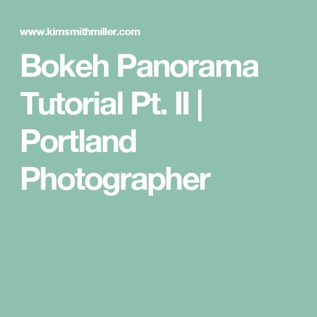 Bokeh Panorama Tutorial Pt. II | Portland Photographer