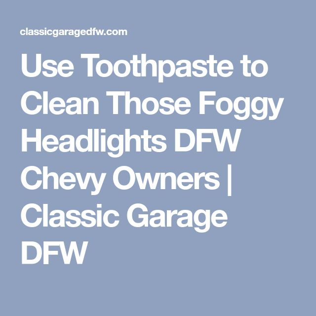 Use Toothpaste to Clean Those Foggy Headlights DFW Chevy Owners | Classic Garage DFW