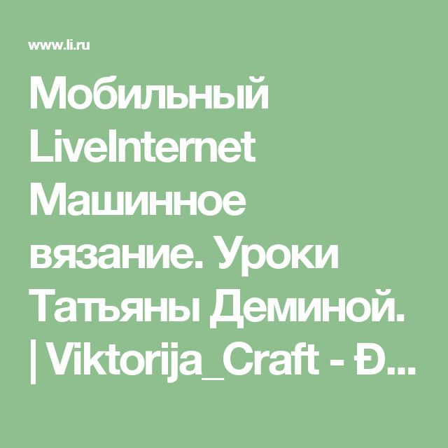 Мобильный LiveInternet Машинное вязание. Уроки Татьяны Деминой. | Viktorija_Craft - Дневник ViktorijaCraft |