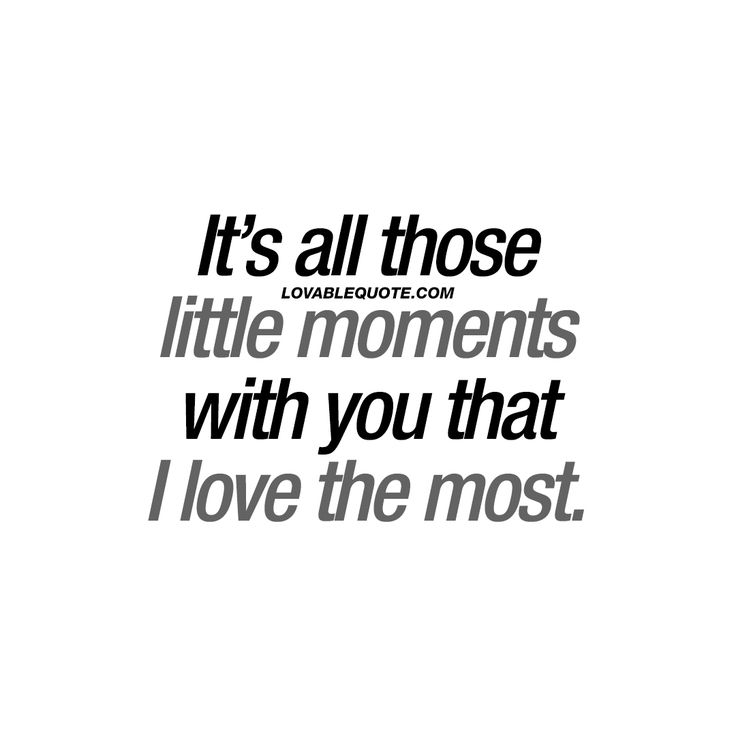 """""""It's all those little moments with you that I love the most."""" - All the little moments. It could be just sitting around drinking a cup of coffee together. Or taking a walk in the park. Going to the movies and holding hands. That simple (but oh so amazing) good night kiss. It's all those little moments together with your boyfriend or girlfriend that are so amazing..   #allthelittlemoments #withyou #happiness #love www.lovablequote.com"""