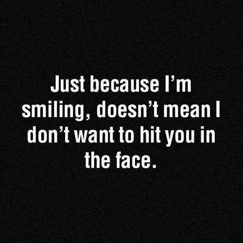 Just because I'm smiling doesn't mean I don't want to hit you in the face