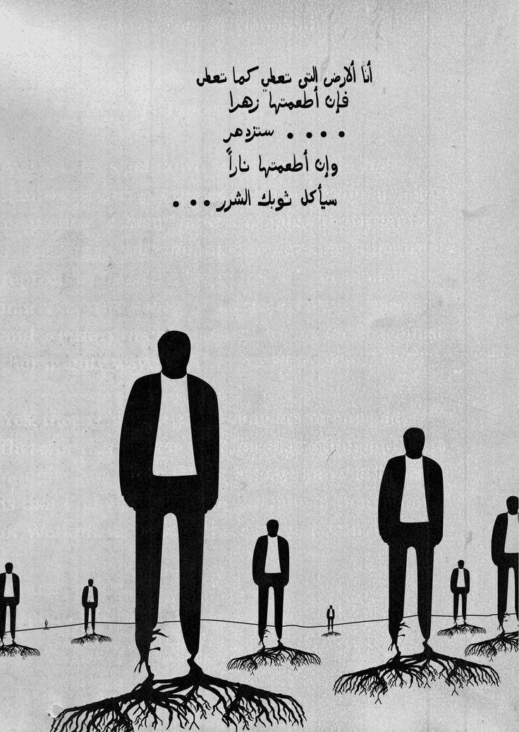 احمد مطر I'm the land. If you feed me flowers, flowers you will get. If you feed me fire, you're clothes are going to get burn.