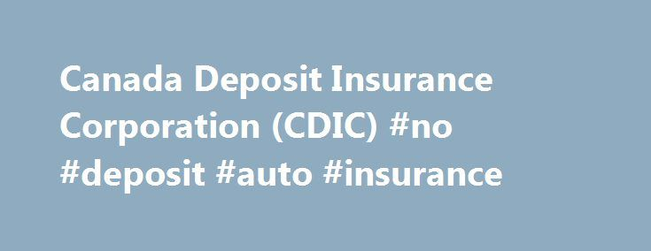 Canada Deposit Insurance Corporation (CDIC) #no #deposit #auto #insurance http://california.remmont.com/canada-deposit-insurance-corporation-cdic-no-deposit-auto-insurance/  # Canada Deposit Insurance Corporation (CDIC) The Canada Deposit Insurance Corporation (CDIC) is a federal Crown corporation created by Parliament in 1967 to protect your deposits made with member financial institutions in case of their failure. CDIC is NOT a bank. CDIC is NOT a private insurance company. The following…