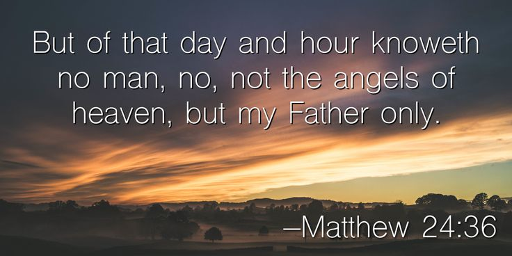 But of that day and hour knoweth no man, no, not the angels of heaven, but my Father only. –Matthew 24:36