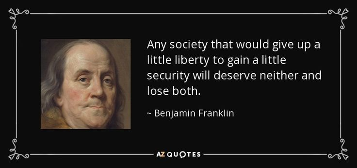 Any society that would give up a little liberty to gain a little security will deserve neither and lose both. - Benjamin Franklin
