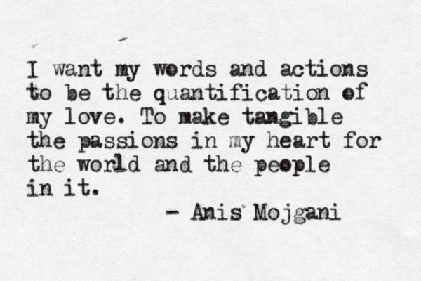I want my actions to be the quantification of my love; to make tangible the passions in my heart for the world and the people in it.