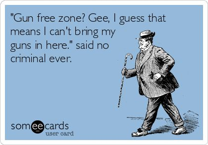 Gun Free Zone Gee I Guess That Means Cant Bring My Guns In Here Said No Criminal Ever
