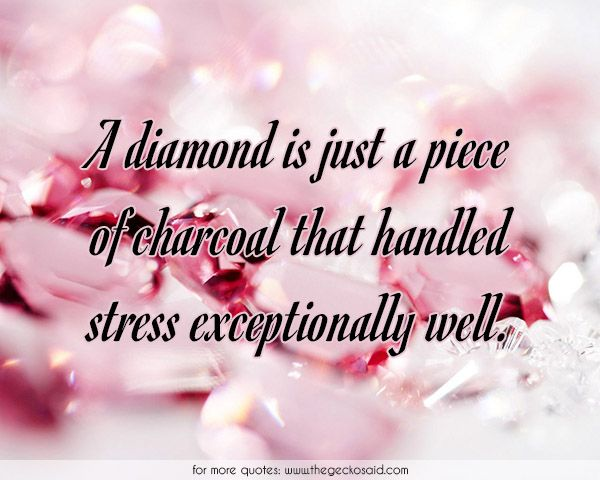 A diamond is just a piece of charcoal that handled stress exceptionally well.  #charcoal #diamond #exceptionally #handled #inspiration #piece #quotes #stress #well #wisdom  ©2016 The Gecko Said – Beautiful Quotes
