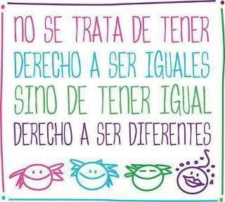 No se trata de tener DERECHO a ser IGUALES sino de tener igual derecho a ser DIFERENTES...#SomosIguales