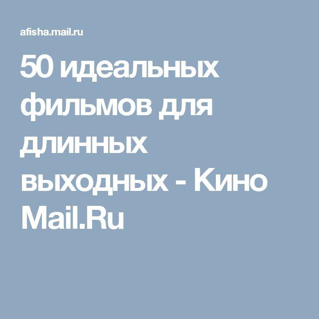 50 идеальных фильмов для длинных выходных - Кино Mail.Ru