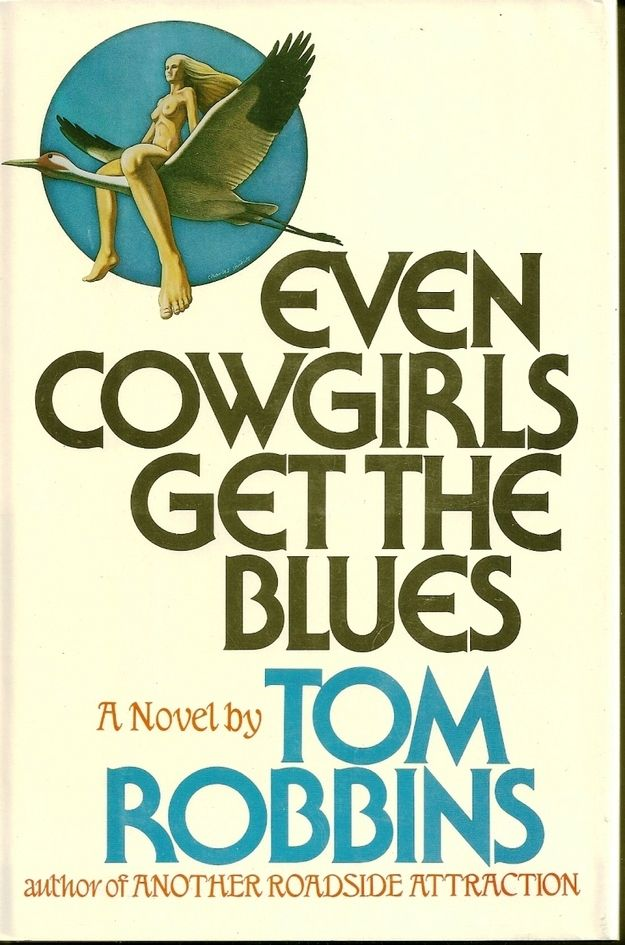 "Even Cowgirls Get the Blues , by Tom Robbins   ""It is kind of a primer on absurdist literature and speaks volumes to self-doubt and discovery and body image and feminine identity reclamation. Plus, it has that sense of humor that you have in your twenties when you think you are SO FUCKING CLEVER, and sometimes you actually are,"" according to Evie via Buzzfeed"