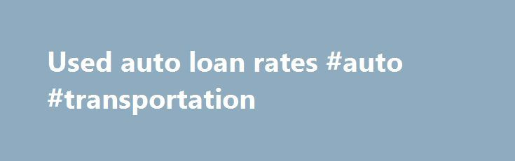 Used auto loan rates #auto #transportation http://australia.remmont.com/used-auto-loan-rates-auto-transportation/  #used auto loan rates # Loan Rates MCCU Loan Rates Effective as of November 1, 2015 (Rates subject to change at any time without notice) Other Loan Types available. Please call for information . [1] All rates quoted by Annual Percentage Rate (APR). Rates quoted are lowest preferred rates based on a 740 or greater FICO Credit Score. Other rates available based on credit…