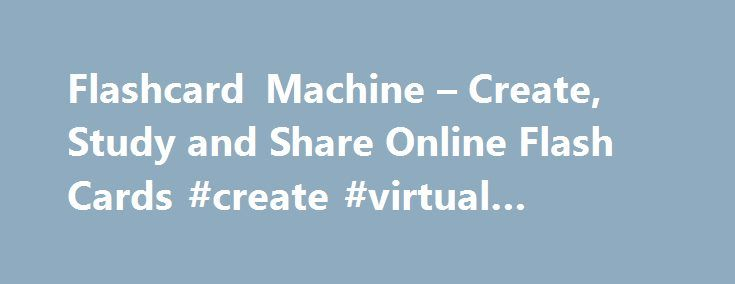 Flashcard Machine – Create, Study and Share Online Flash Cards #create #virtual #machine http://mauritius.remmont.com/flashcard-machine-create-study-and-share-online-flash-cards-create-virtual-machine/  # Welcome to Flashcard Machine Whats New Flashcard Machine is updated regularly with new and exciting features to help you study. The most recent enhancements include: Added an equation builder. Added Pop Quiz and Speed games. Flashcards are now restorable to an earlier version if…