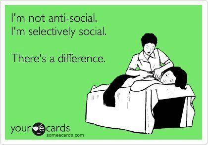 I'm not anti-social...I'm extremely selective. I consider it a virtue. You should consider yourself lucky.
