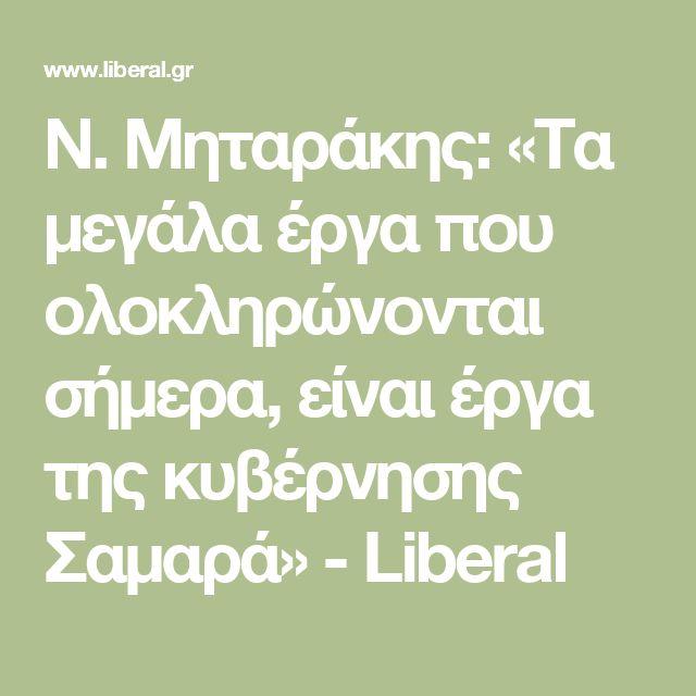 Ν. Μηταράκης: «Τα μεγάλα έργα που ολοκληρώνονται σήμερα, είναι έργα της κυβέρνησης Σαμαρά» - Liberal