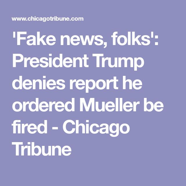 'Fake news, folks': President Trump denies report he ordered Mueller be fired - Chicago Tribune