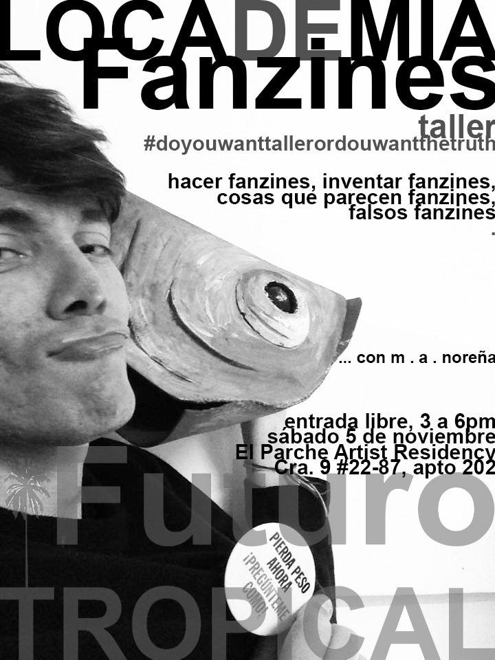 https://flic.kr/p/MVr2FG | LOCADEMIA DE Fanzines... | #doyouwanttallerordoyuwantthetruth?  LOCADEMIA DE FANZINES:  Hacer fanzines, inventar fanzines, cosas que parecen fanzine, esmerengue-nomerengue, falsos fanzines.  Tarde de taller de fanzines dentro de la residencia Futuro Tropical, un proyecto en proceso de m. a. noreña:   www.facebook.com/events/1791336204442334/  Entrada libre, (traer materiales)  3 a 6pm, sábado 5 de noviembre EL PARCHE Artist Residency Cra. 9 #22-87, apto 202…
