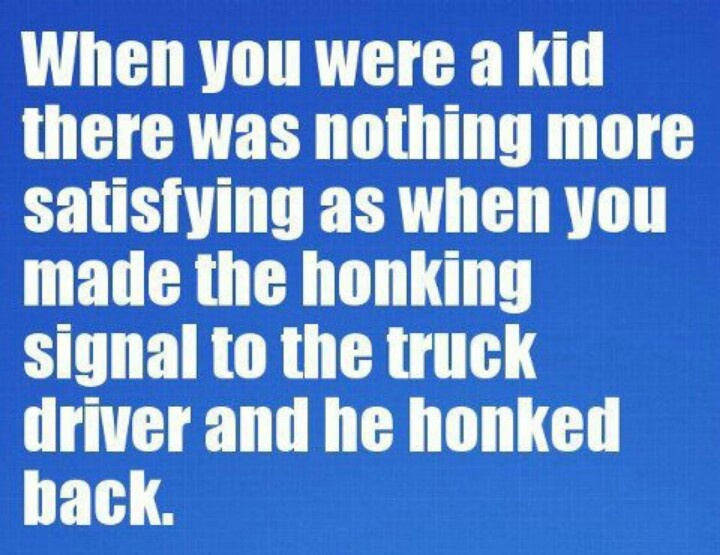 You pumped your raised fist at an 18 wheeler and the driver honked back!