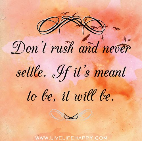 Don't rush and never settle. If it's meant to be, it will be.