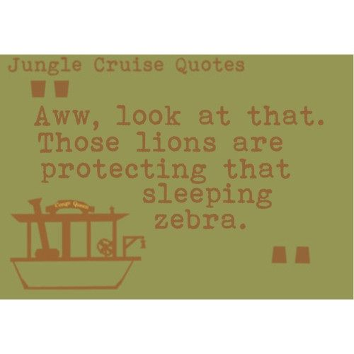 Jungle Cruise Quotes: Aww, look at that. Those lions are protecting that sleeping zebra ;P I laugh every time.