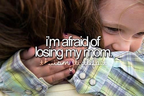 Afraid of losing my mom quotes family life mom afraid