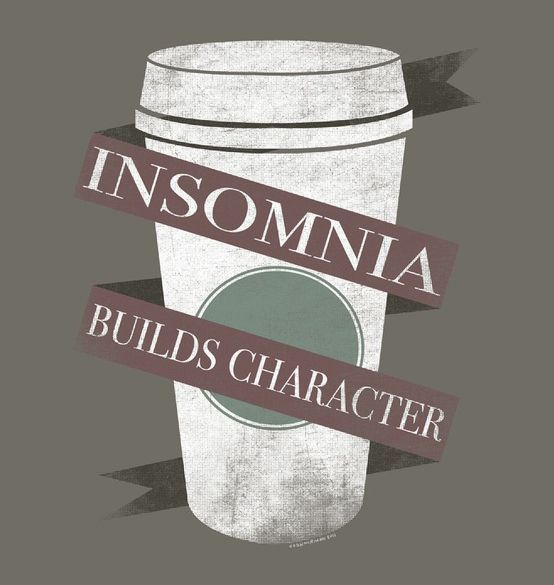 Insomnia builds character -- I've got LOADS of character then