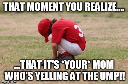 Baseball kid sad | THAT MOMENT YOU REALIZE.... ...THAT IT'S *YOUR* MOM WHO'S YELLING AT THE UMP!! | image tagged in baseball kid sad | made w/ Imgflip meme maker