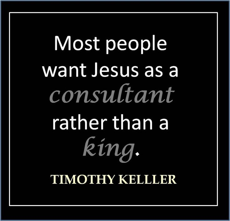 Most people want Jesus as a consultant rather than a king. - Timothy Keller