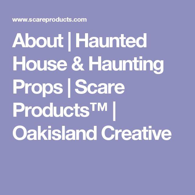 About | Haunted House & Haunting Props  | Scare Products™ | Oakisland Creative