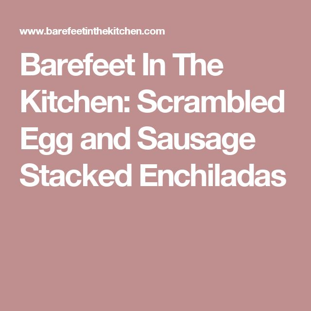 Barefeet In The Kitchen: Scrambled Egg and Sausage Stacked Enchiladas