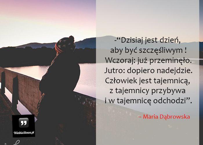 Dzisiaj jest dzień, aby być szczęśliwym... #Dąbrowska-Maria,  #Dzień, #Dzisiaj, #Jutro, #Przeszłość, #Przyszłość, #Teraźniejszość