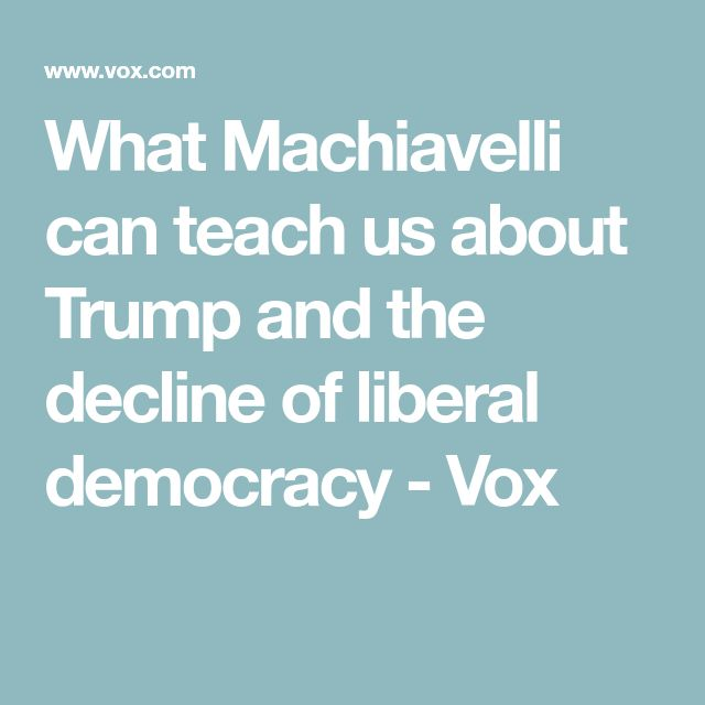 What Machiavelli can teach us about Trump and the decline of liberal democracy - Vox