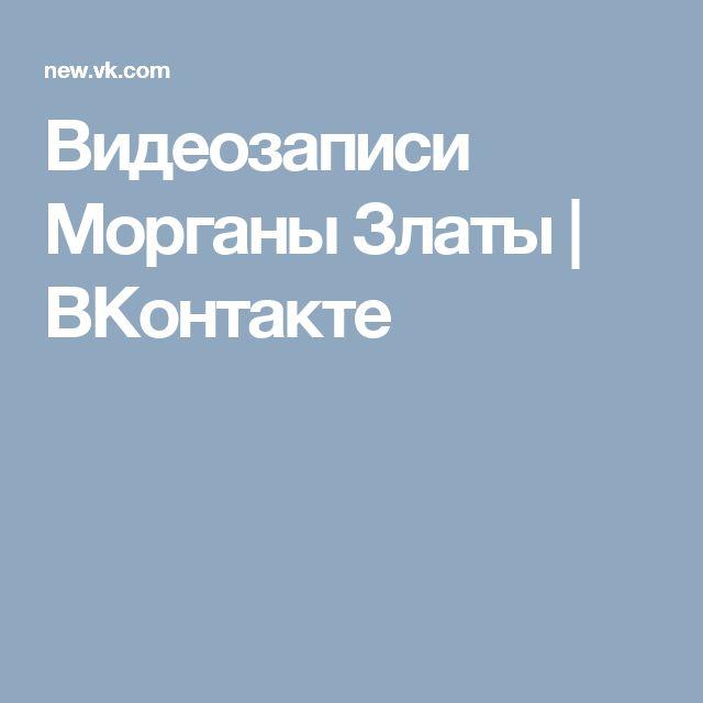 Видеозаписи Морганы Златы | ВКонтакте