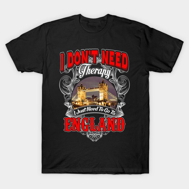 ENGLAND - I Don't Need Therapy I Just Need To Go To ENGLAND T-Shirt  #birthday #gift #ideas #birthyears #presents #image #photo #shirt #tshirt #sweatshirt