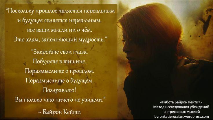 «Поскольку прошлое является нереальным и будущее является нереальным, все ваши мысли ни о чём. Это хлам, заполняющий мудрость.»  «Закройте свои глаза. Побудьте в тишине. Поразмыслите о прошлом. Поразмыслите о будущем. Поздравляю! Вы только что ничего не увидели.»  ~ Байрон Кейти