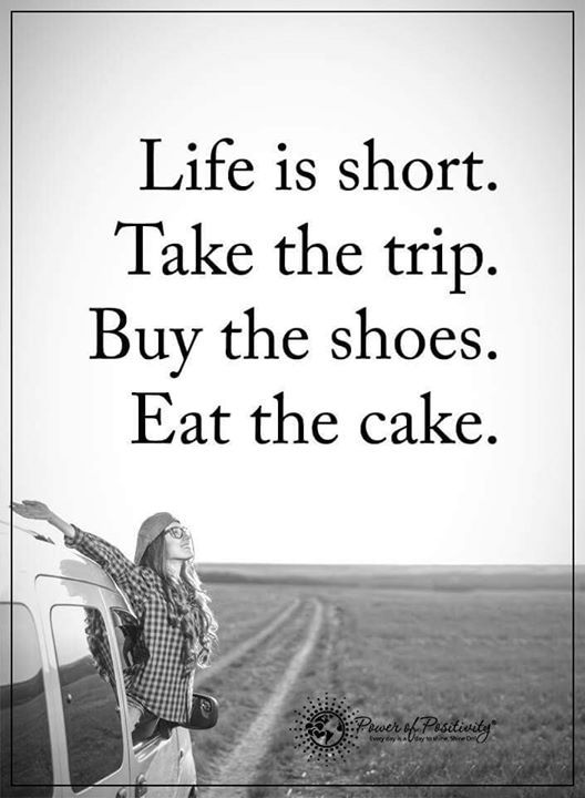 Life Is Short Take The Trip Buy The Shoes Eat The Cake Life Lesson Quotes Life Quotes