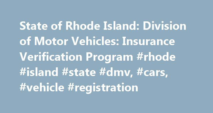 State of Rhode Island: Division of Motor Vehicles: Insurance Verification Program #rhode #island #state #dmv, #cars, #vehicle #registration http://property.nef2.com/state-of-rhode-island-division-of-motor-vehicles-insurance-verification-program-rhode-island-state-dmv-cars-vehicle-registration/  # State of Rhode Island: Division of Motor Vehicles Online Services AAA Member Services Home Insurance Verification Program Insurance Verification Program For many years the state of Rhode Island has…