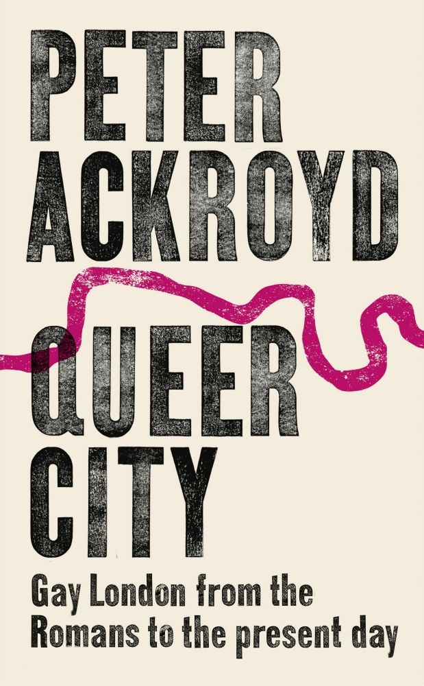 Queer City, Gay London from the Romans to the Present Day by Peter Ackroyd