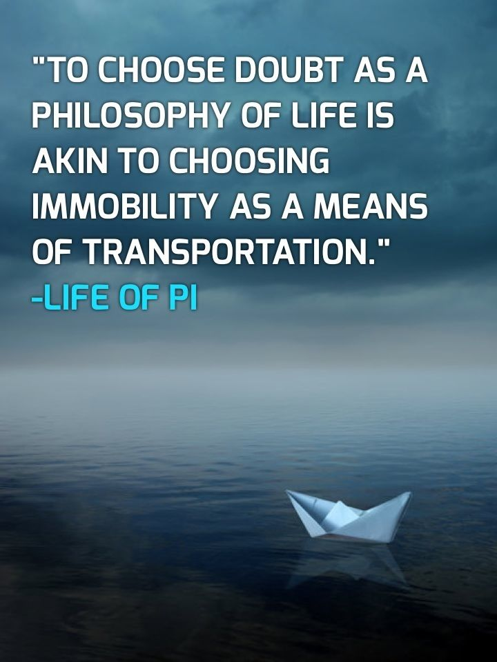 """To Choose Doubt As A Philosophy of Life Is Akin To Choosing Immobility As A Means Of Transport"" Life of Pi."