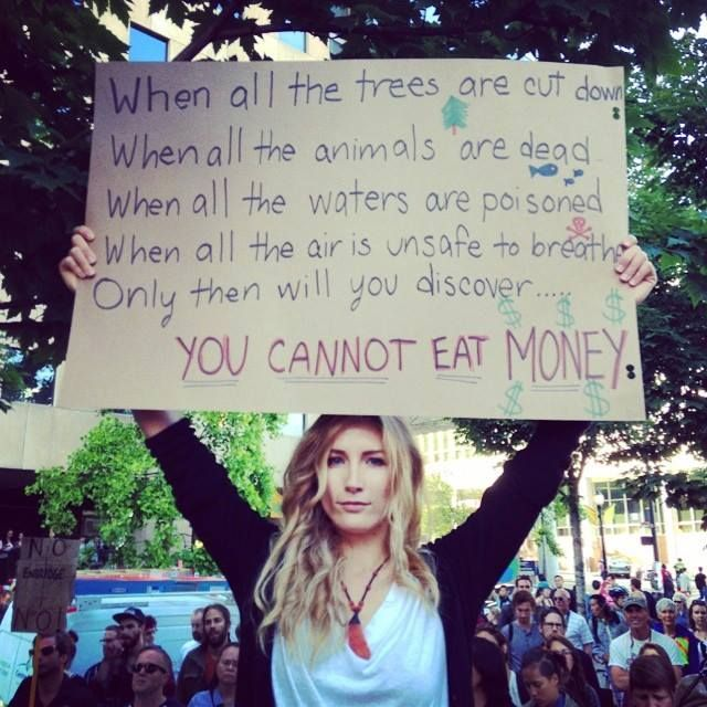 When all the trees are cut down. When all the animals are dead. When all the waters are poisoned. When all the air is unsafe to breathe. Only then will you discover ... YOU CANNOT EAT MONEY!