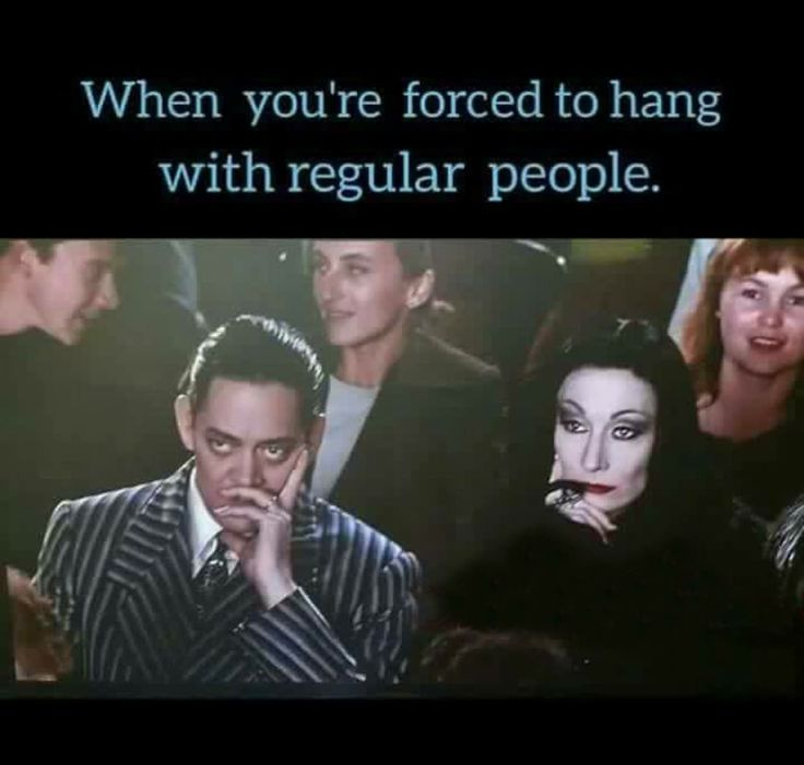 Everyday... Every damn day... I know your pain Addams Family...