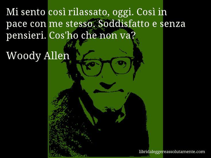 Aforisma di Woody Allen , Mi sento così rilassato, oggi. Così in pace con me stesso. Soddisfatto e senza pensieri. Cos'ho che non va?